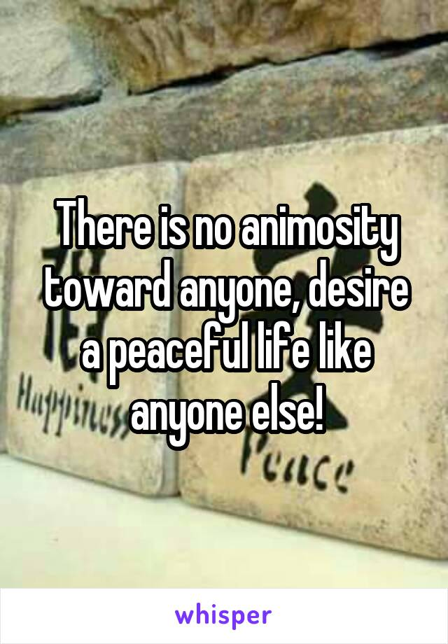 There is no animosity toward anyone, desire a peaceful life like anyone else!