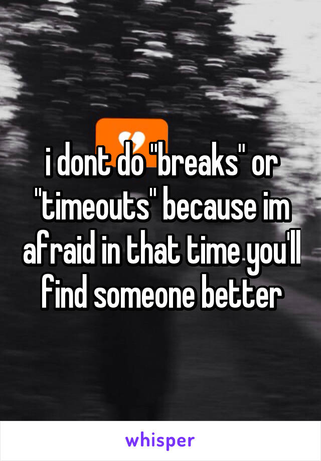 "i dont do ""breaks"" or ""timeouts"" because im afraid in that time you'll find someone better"