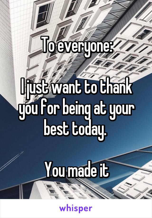 To everyone:  I just want to thank you for being at your best today.   You made it