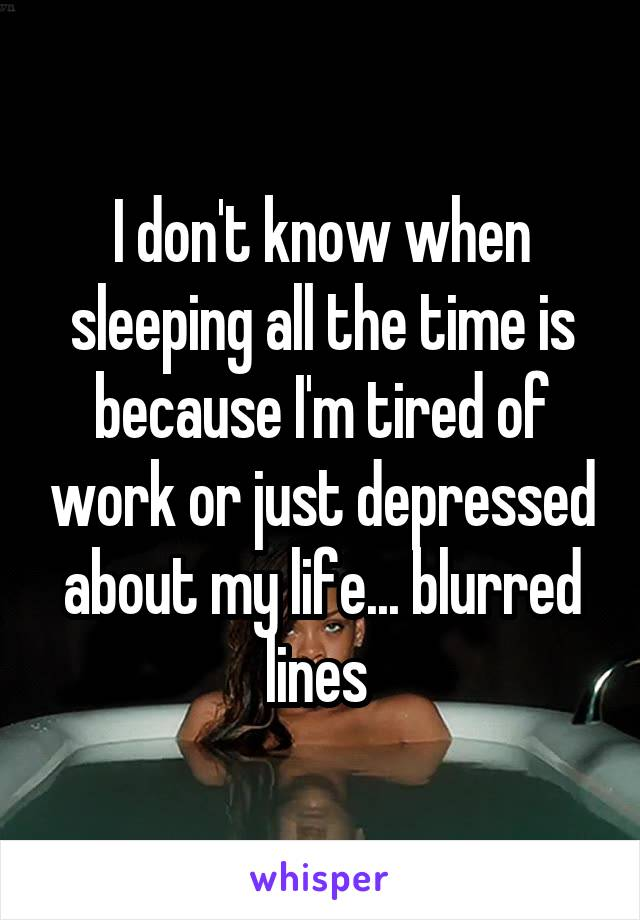 I don't know when sleeping all the time is because I'm tired of work or just depressed about my life... blurred lines
