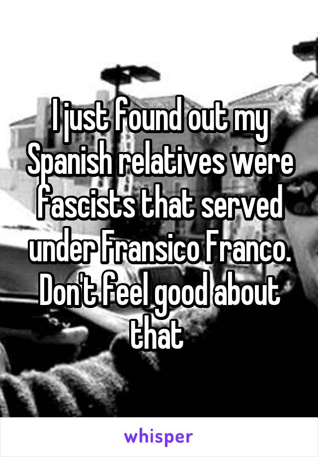 I just found out my Spanish relatives were fascists that served under Fransico Franco. Don't feel good about that