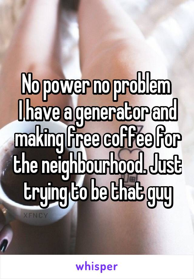 No power no problem  I have a generator and making free coffee for the neighbourhood. Just trying to be that guy