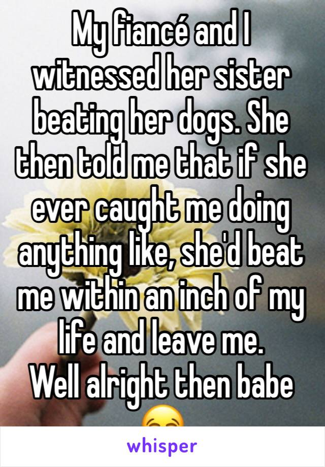 My fiancé and I witnessed her sister beating her dogs. She then told me that if she ever caught me doing anything like, she'd beat me within an inch of my life and leave me.  Well alright then babe 😂