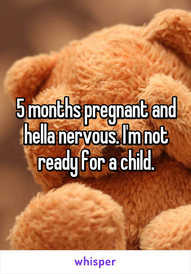 5 months pregnant and hella nervous. I'm not ready for a child.