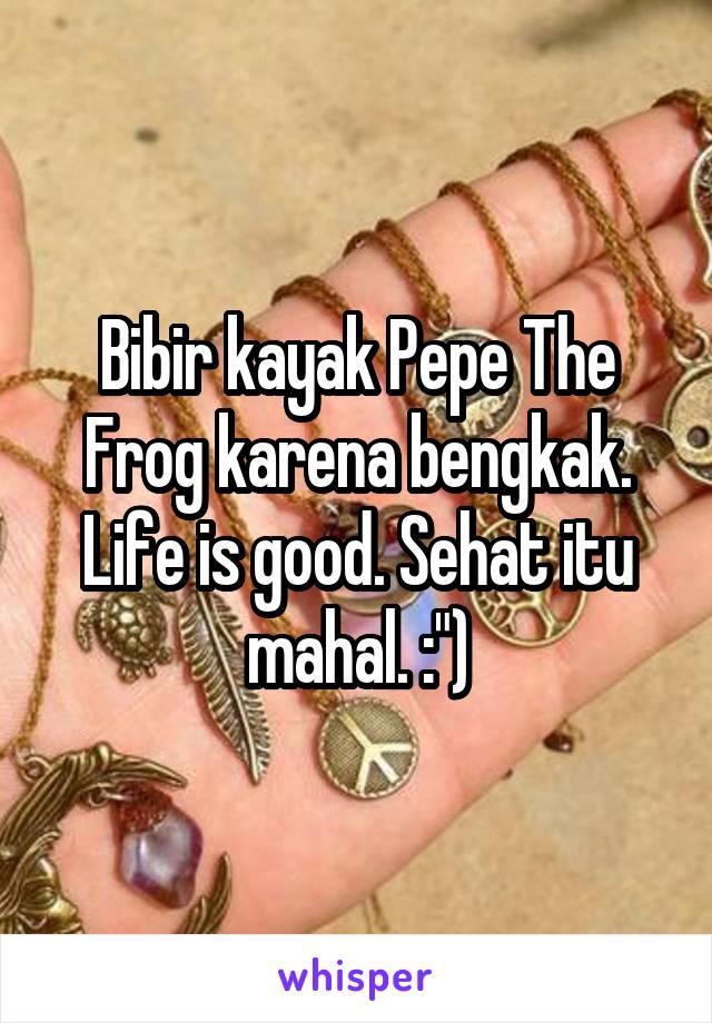 """Bibir kayak Pepe The Frog karena bengkak. Life is good. Sehat itu mahal. :"""")"""