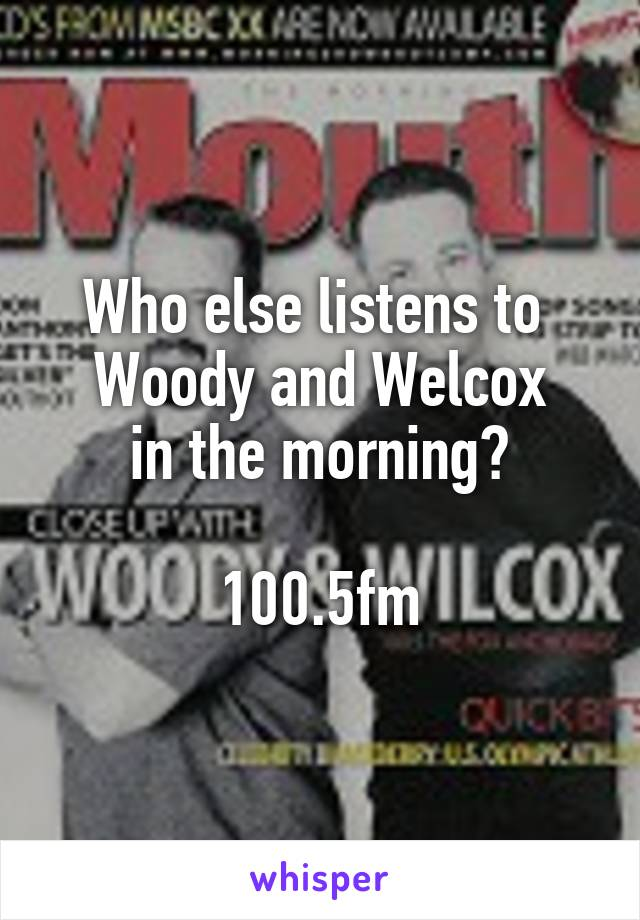 Who else listens to  Woody and Welcox in the morning?  100.5fm