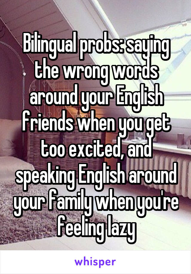 Bilingual probs: saying the wrong words around your English friends when you get too excited, and speaking English around your family when you're feeling lazy