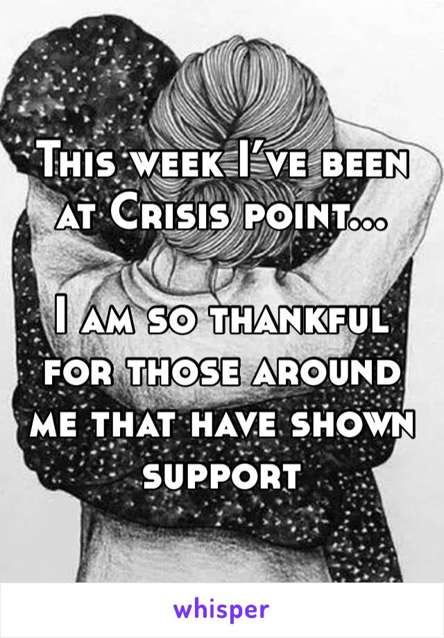 This week I've been at Crisis point...  I am so thankful for those around me that have shown support