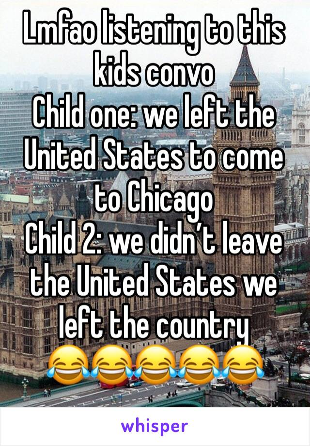 Lmfao listening to this kids convo  Child one: we left the United States to come to Chicago  Child 2: we didn't leave the United States we left the country  😂😂😂😂😂