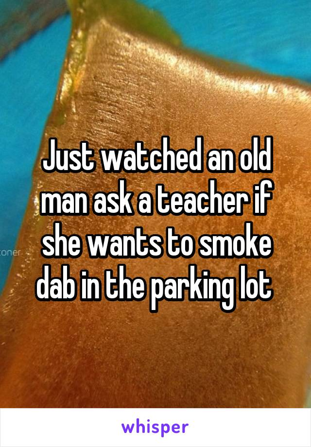 Just watched an old man ask a teacher if she wants to smoke dab in the parking lot