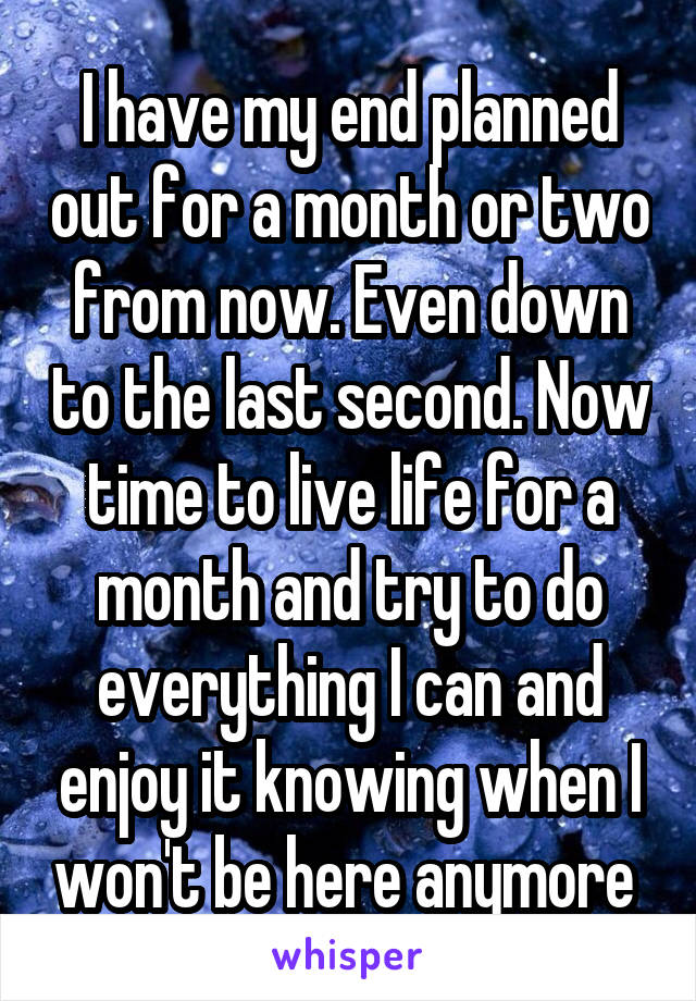 I have my end planned out for a month or two from now. Even down to the last second. Now time to live life for a month and try to do everything I can and enjoy it knowing when I won't be here anymore