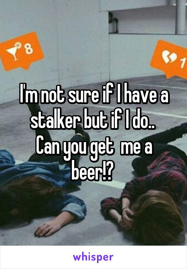 I'm not sure if I have a stalker but if I do..  Can you get  me a beer!?