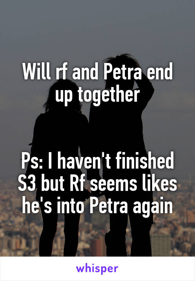 Will rf and Petra end up together   Ps: I haven't finished S3 but Rf seems likes he's into Petra again