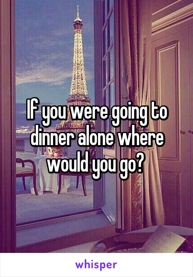 If you were going to dinner alone where would you go?