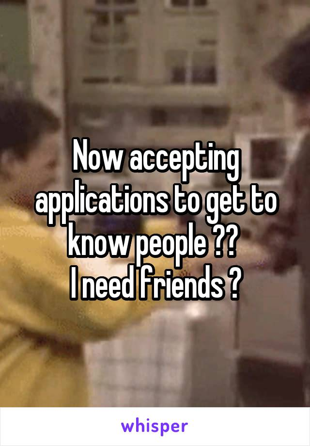 Now accepting applications to get to know people 😂😂  I need friends 😊
