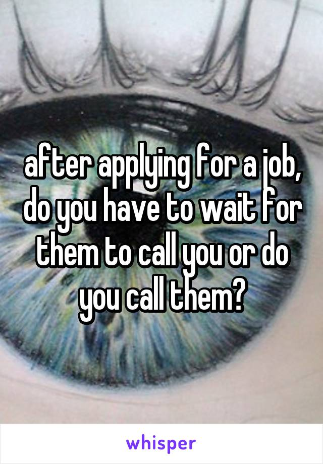 after applying for a job, do you have to wait for them to call you or do you call them?