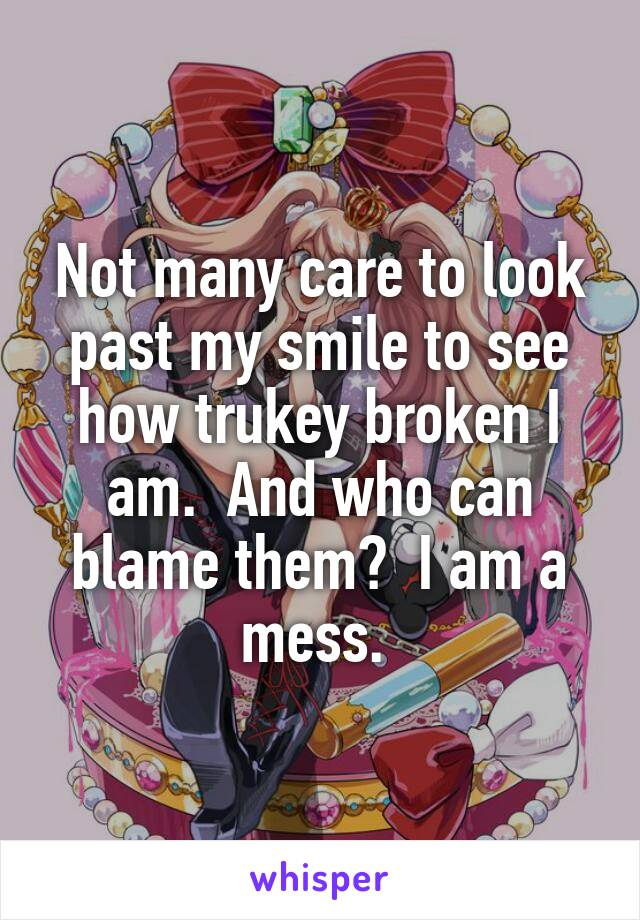 Not many care to look past my smile to see how trukey broken I am.  And who can blame them?  I am a mess.
