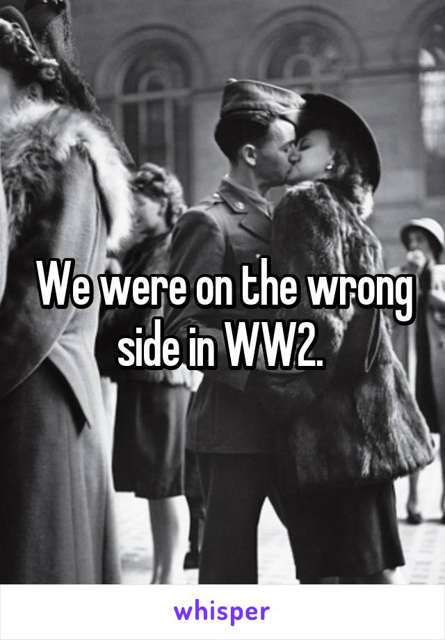 We were on the wrong side in WW2.