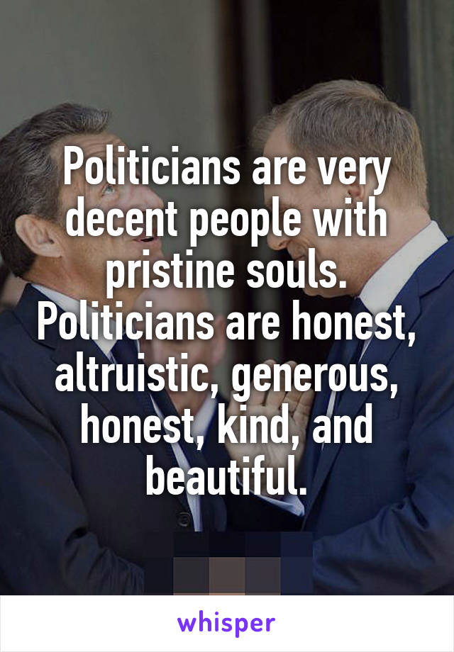 Politicians are very decent people with pristine souls. Politicians are honest, altruistic, generous, honest, kind, and beautiful.