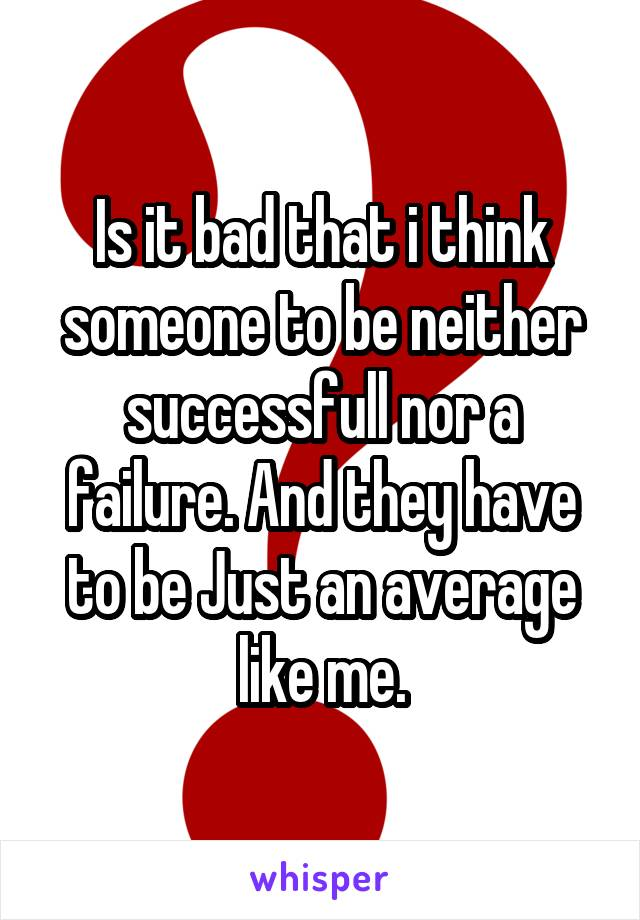Is it bad that i think someone to be neither successfull nor a failure. And they have to be Just an average like me.