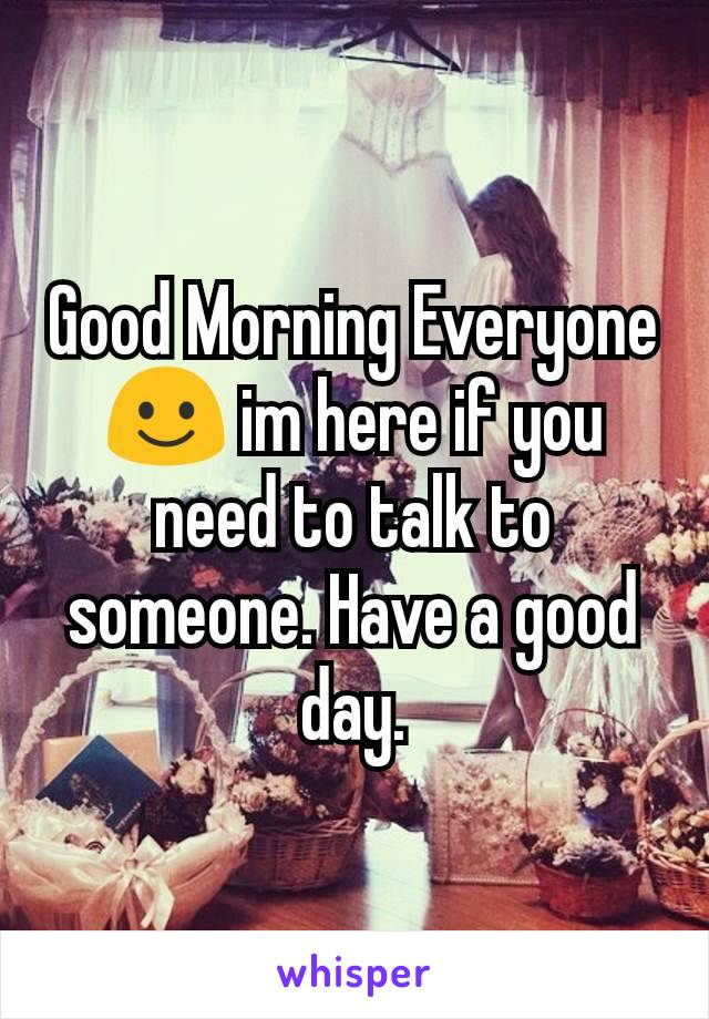 Good Morning Everyone☺ im here if you need to talk to someone. Have a good day.