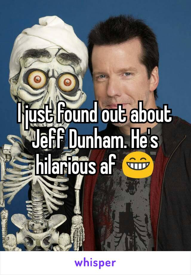 I just found out about Jeff Dunham. He's hilarious af 😁