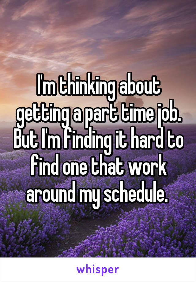 I'm thinking about getting a part time job. But I'm finding it hard to find one that work around my schedule.