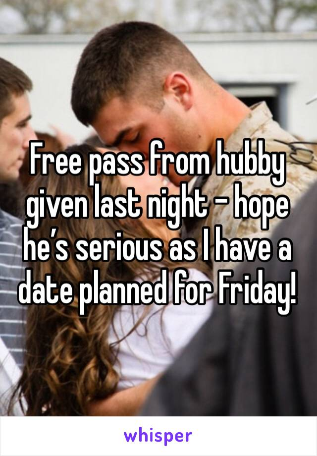 Free pass from hubby given last night - hope he's serious as I have a date planned for Friday!