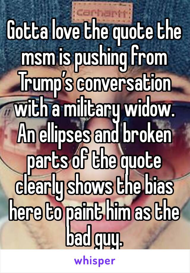 Gotta love the quote the msm is pushing from Trump's conversation with a military widow. An ellipses and broken parts of the quote clearly shows the bias here to paint him as the bad guy.