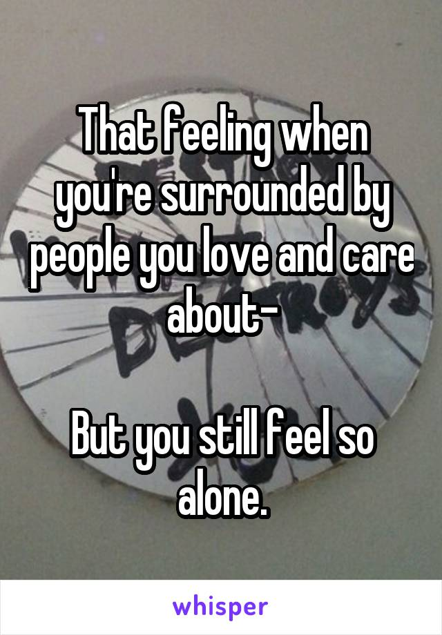 That feeling when you're surrounded by people you love and care about-  But you still feel so alone.