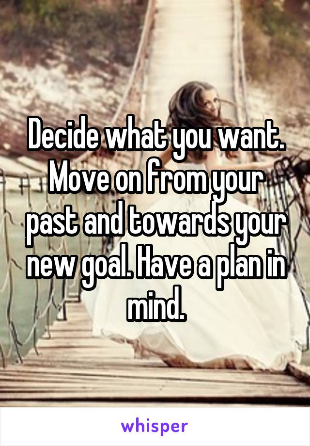 Decide what you want. Move on from your past and towards your new goal. Have a plan in mind.
