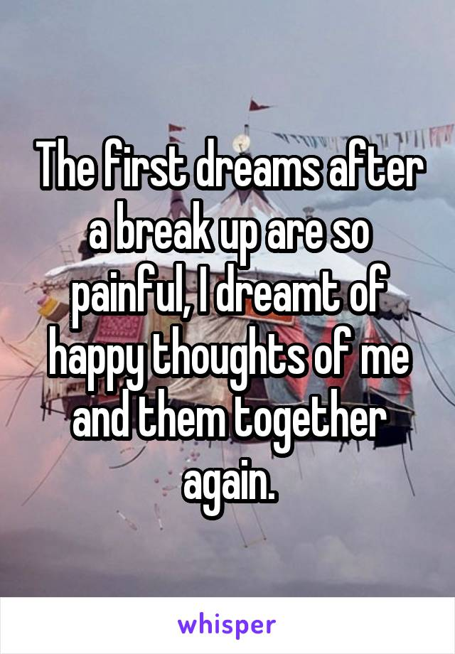 The first dreams after a break up are so painful, I dreamt of happy thoughts of me and them together again.