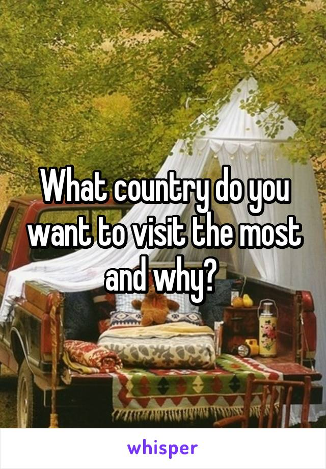 What country do you want to visit the most and why?