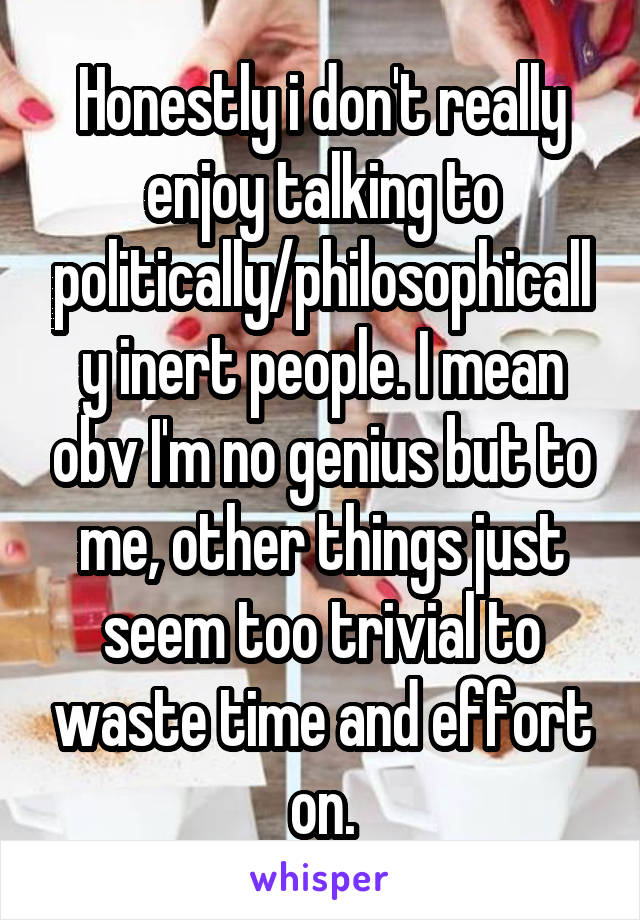 Honestly i don't really enjoy talking to politically/philosophically inert people. I mean obv I'm no genius but to me, other things just seem too trivial to waste time and effort on.