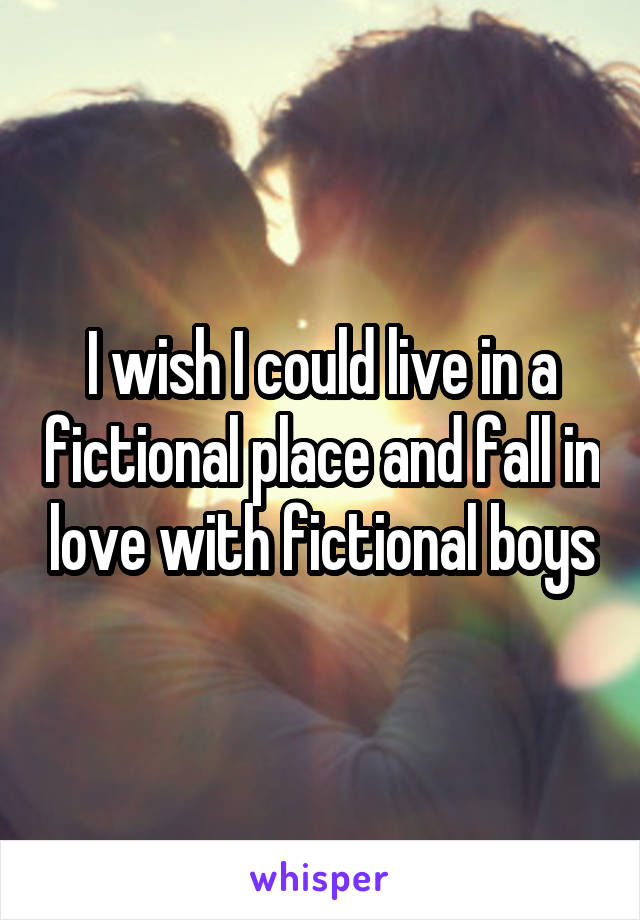 I wish I could live in a fictional place and fall in love with fictional boys