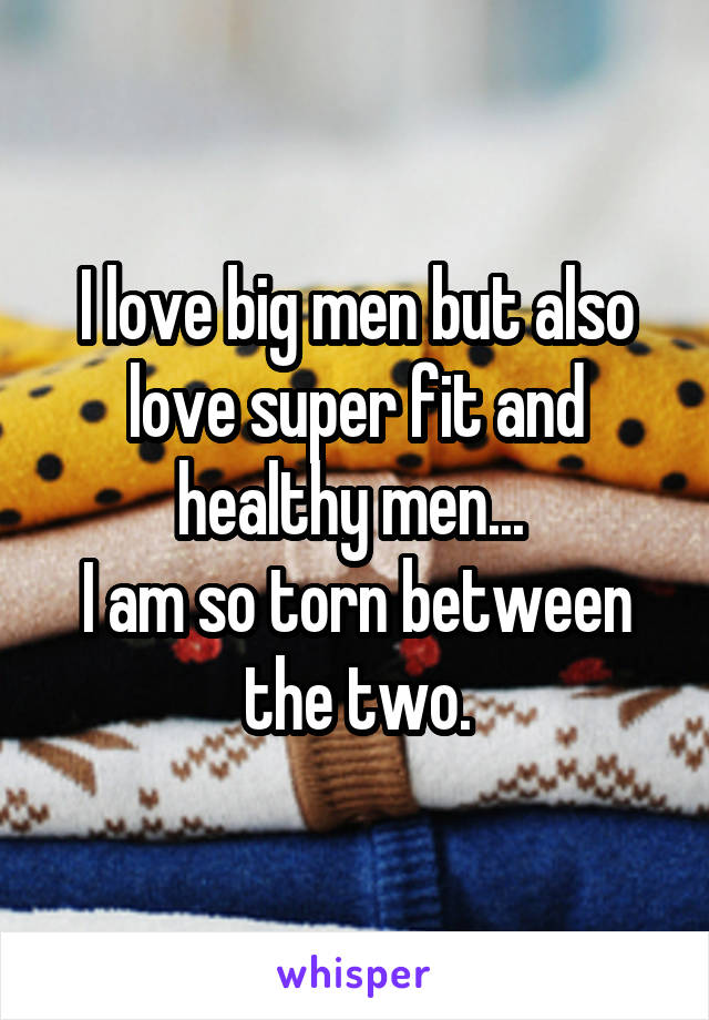 I love big men but also love super fit and healthy men...  I am so torn between the two.
