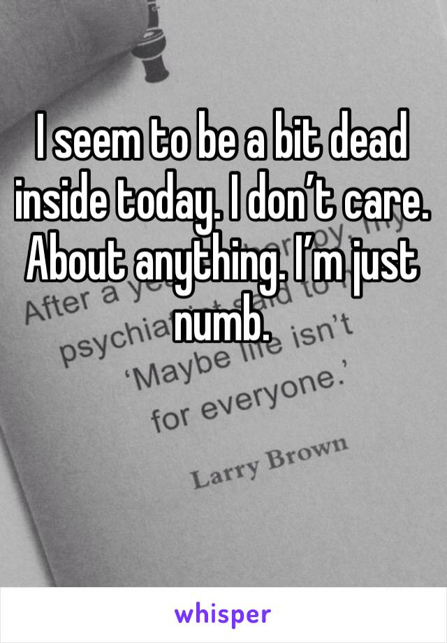I seem to be a bit dead inside today. I don't care. About anything. I'm just numb.