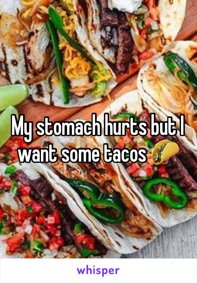 My stomach hurts but I want some tacos 🌮