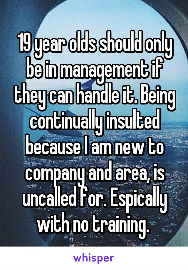 19 year olds should only be in management if they can handle it. Being continually insulted because I am new to company and area, is uncalled for. Espically with no training.