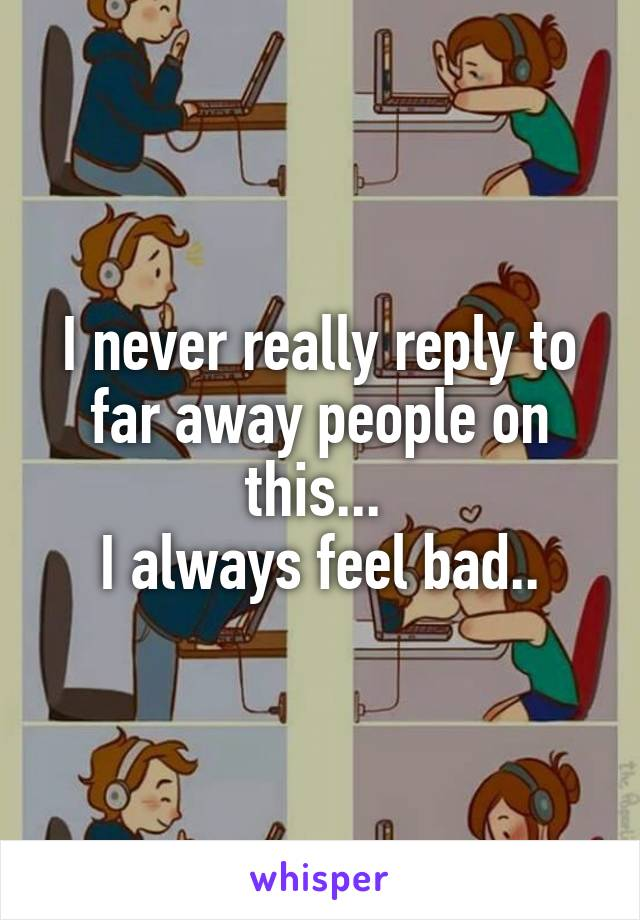 I never really reply to far away people on this...  I always feel bad..