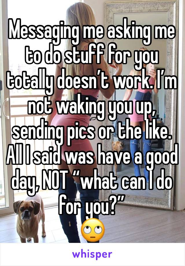 "Messaging me asking me to do stuff for you totally doesn't work. I'm not waking you up, sending pics or the like.  All I said was have a good day, NOT ""what can I do for you?""  🙄"