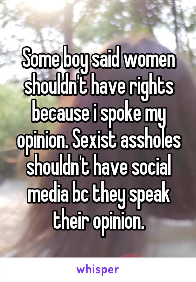 Some boy said women shouldn't have rights because i spoke my opinion. Sexist assholes shouldn't have social media bc they speak their opinion.