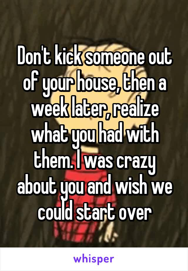 Don't kick someone out of your house, then a week later, realize what you had with them. I was crazy about you and wish we could start over
