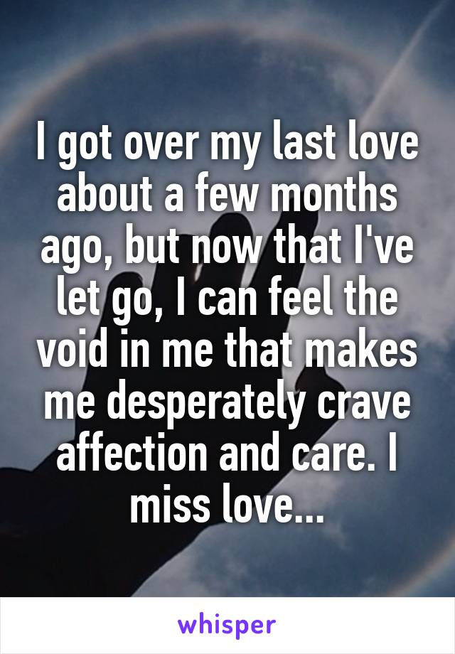 I got over my last love about a few months ago, but now that I've let go, I can feel the void in me that makes me desperately crave affection and care. I miss love...