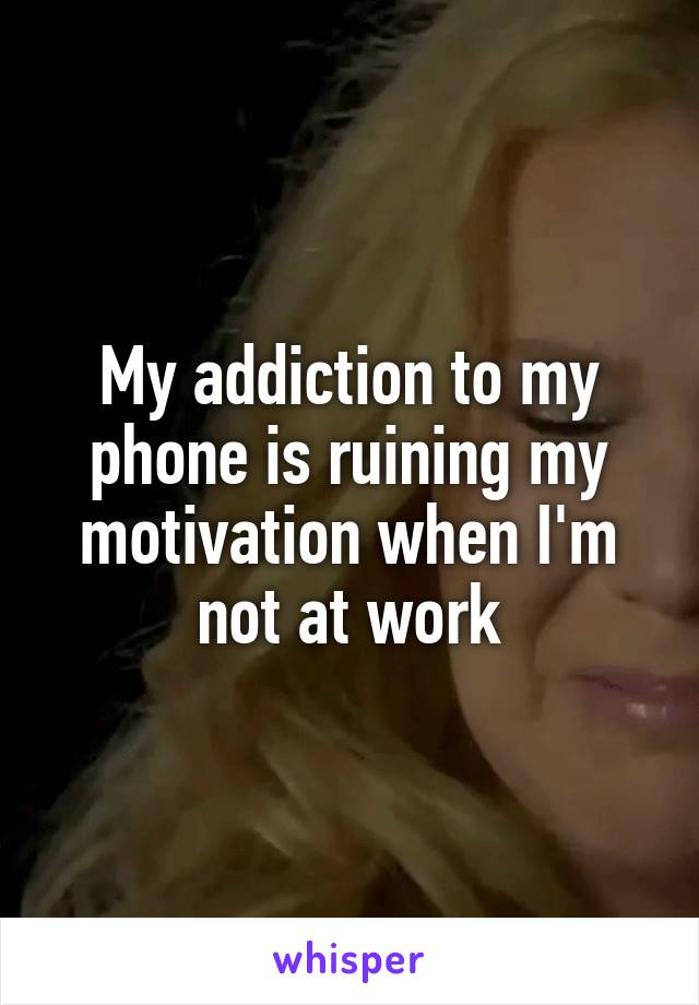 My addiction to my phone is ruining my motivation when I'm not at work