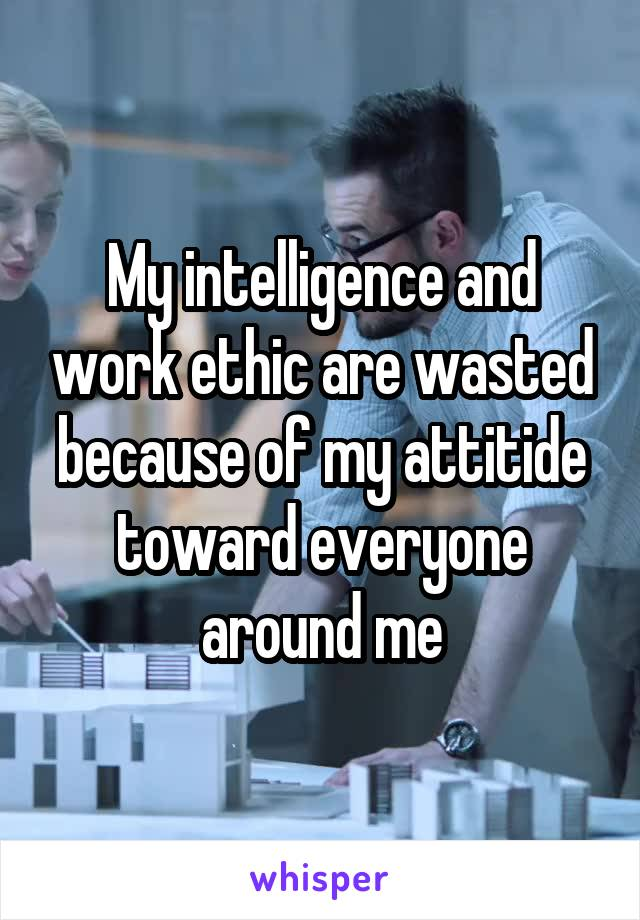 My intelligence and work ethic are wasted because of my attitide toward everyone around me