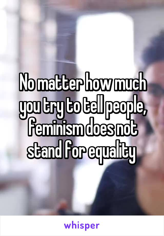 No matter how much you try to tell people, feminism does not stand for equality