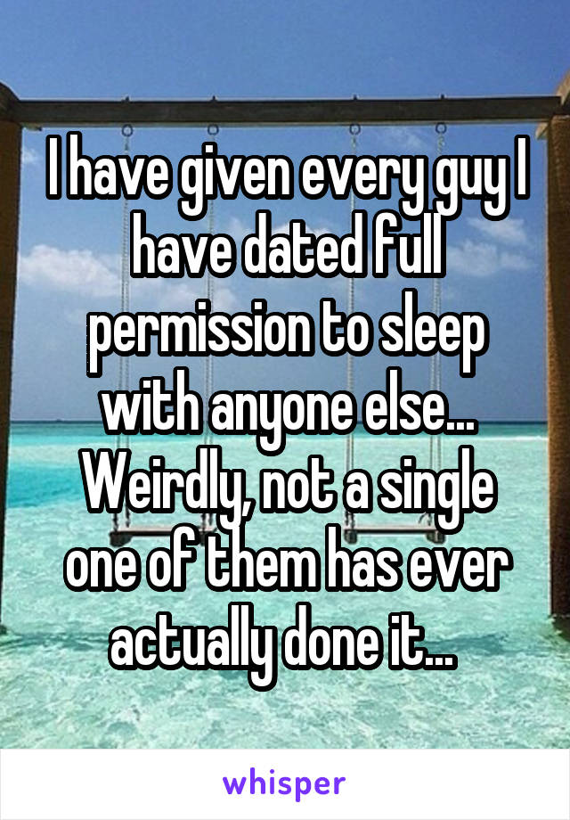 I have given every guy I have dated full permission to sleep with anyone else... Weirdly, not a single one of them has ever actually done it...