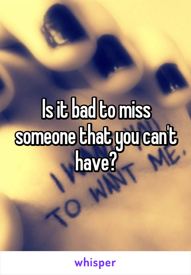 Is it bad to miss someone that you can't have?
