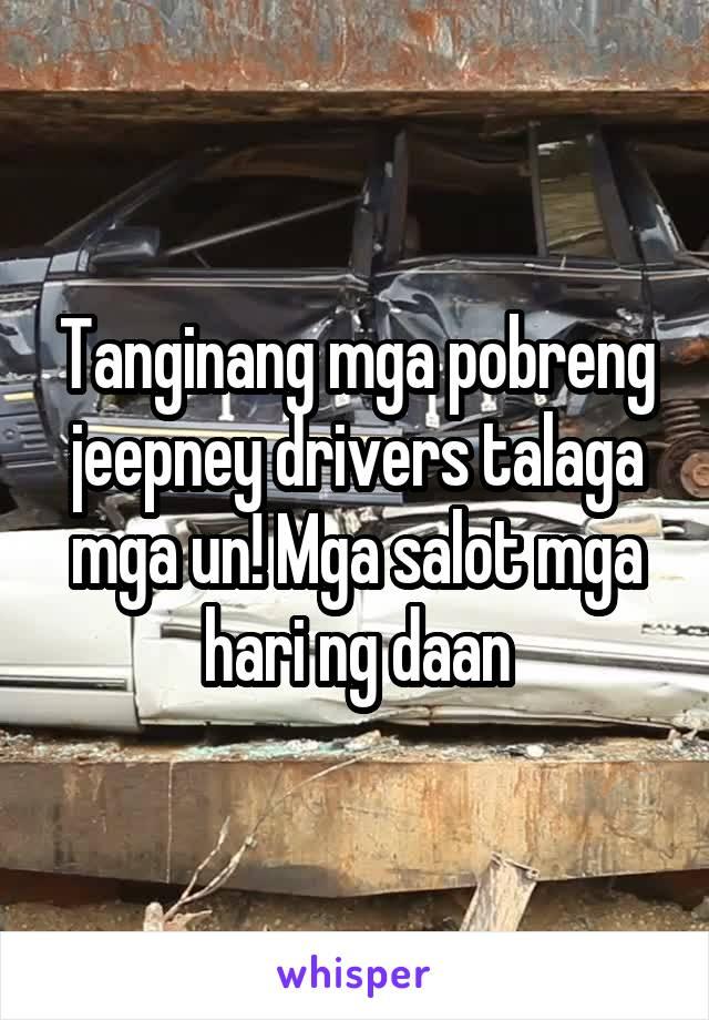 Tanginang mga pobreng jeepney drivers talaga mga un! Mga salot mga hari ng daan